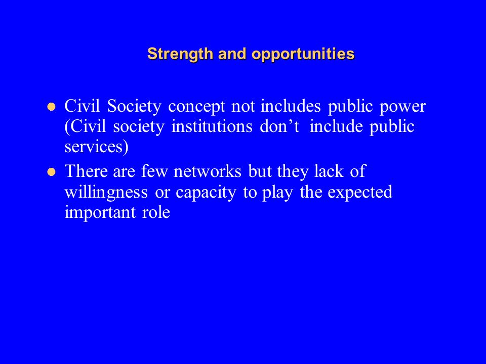 Strength and opportunities Civil Society concept not includes public power (Civil society institutions dont include public services) There are few net