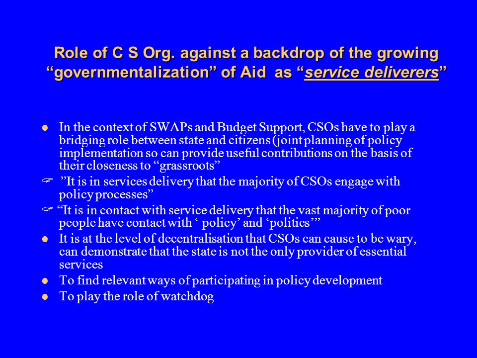 Role of C S Org. against a backdrop of the growing governmentalization of Aid as service deliverers In the context of SWAPs and Budget Support, CSOs h