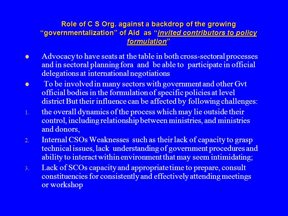 Role of C S Org. against a backdrop of the growing governmentalization of Aid as invited contributors to policy formulation Advocacy to have seats at