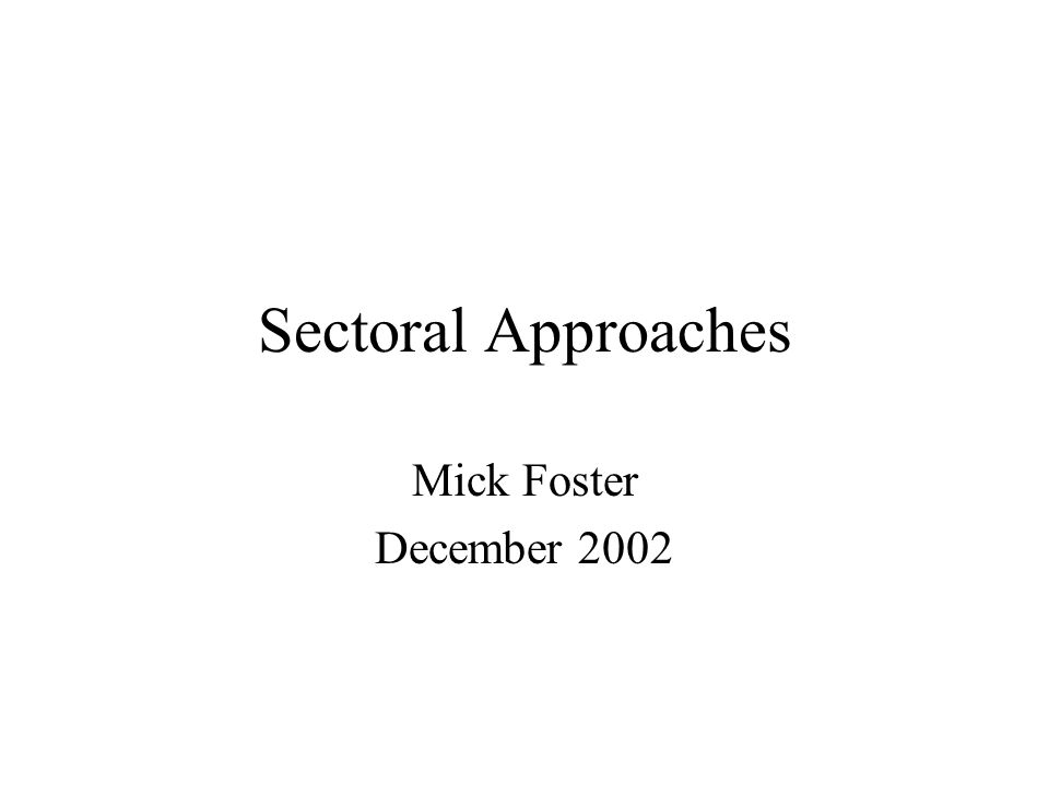 Sectoral Approaches Mick Foster December 2002