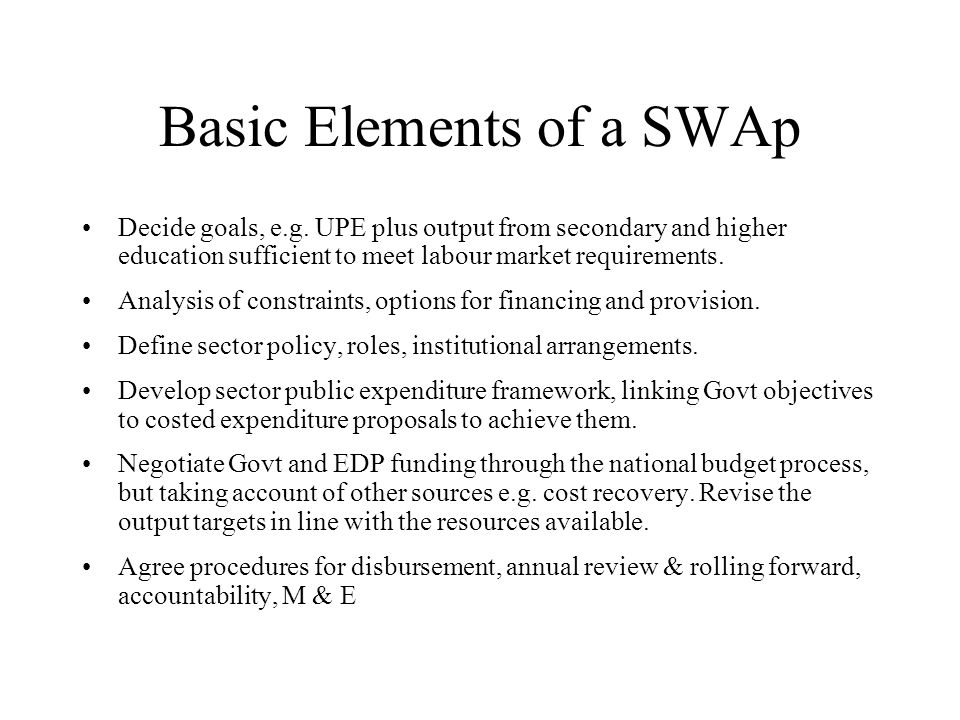 Basic Elements of a SWAp Decide goals, e.g. UPE plus output from secondary and higher education sufficient to meet labour market requirements. Analysi