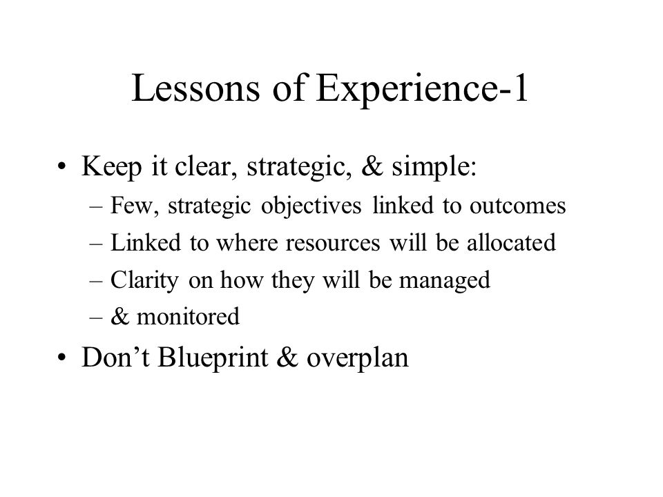 Lessons of Experience-1 Keep it clear, strategic, & simple: –Few, strategic objectives linked to outcomes –Linked to where resources will be allocated