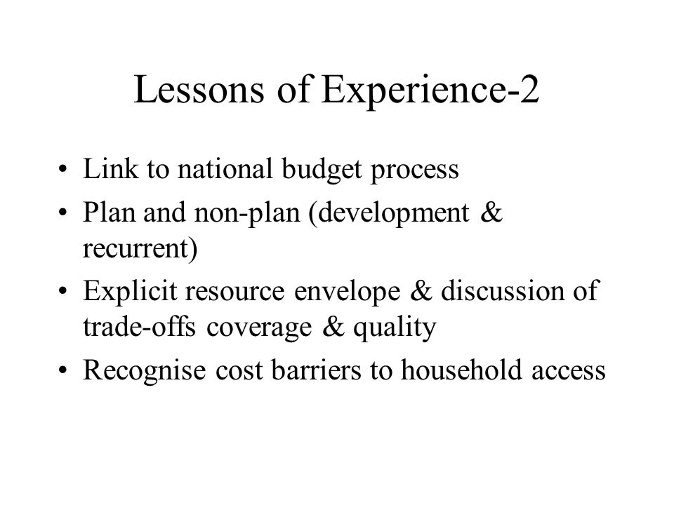 Lessons of Experience-2 Link to national budget process Plan and non-plan (development & recurrent) Explicit resource envelope & discussion of trade-o