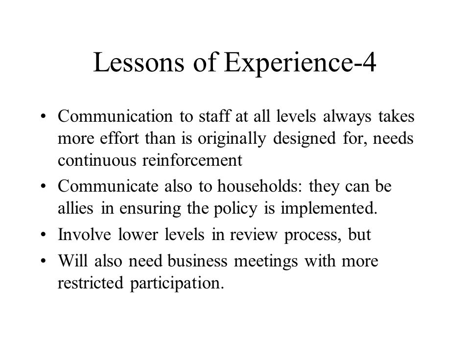 Lessons of Experience-4 Communication to staff at all levels always takes more effort than is originally designed for, needs continuous reinforcement