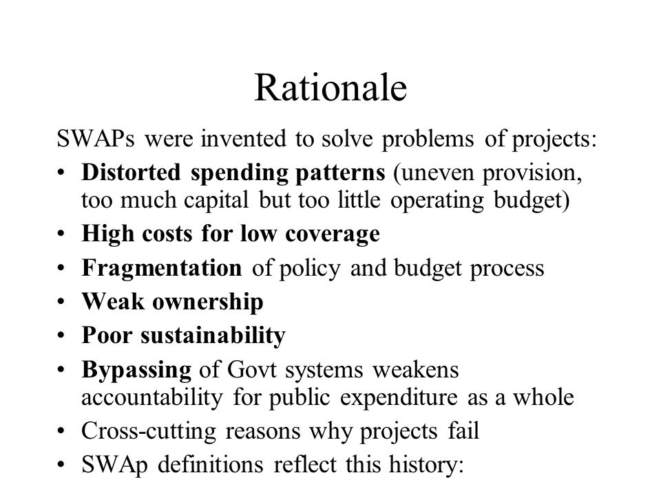 Rationale SWAPs were invented to solve problems of projects: Distorted spending patterns (uneven provision, too much capital but too little operating budget) High costs for low coverage Fragmentation of policy and budget process Weak ownership Poor sustainability Bypassing of Govt systems weakens accountability for public expenditure as a whole Cross-cutting reasons why projects fail SWAp definitions reflect this history: