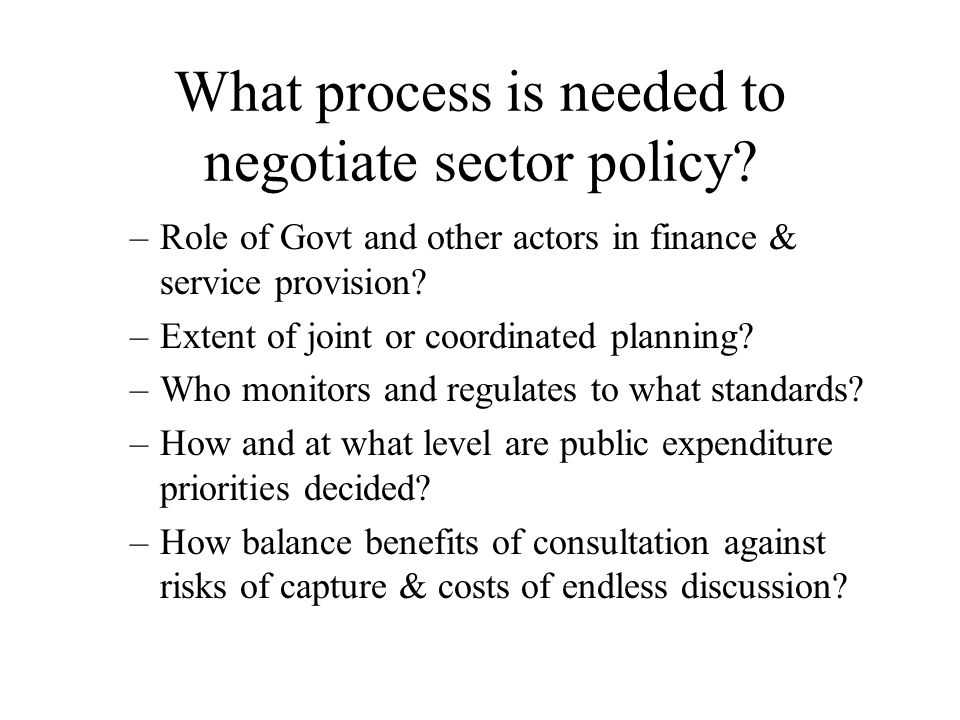 What process is needed to negotiate sector policy? –Role of Govt and other actors in finance & service provision? –Extent of joint or coordinated plan