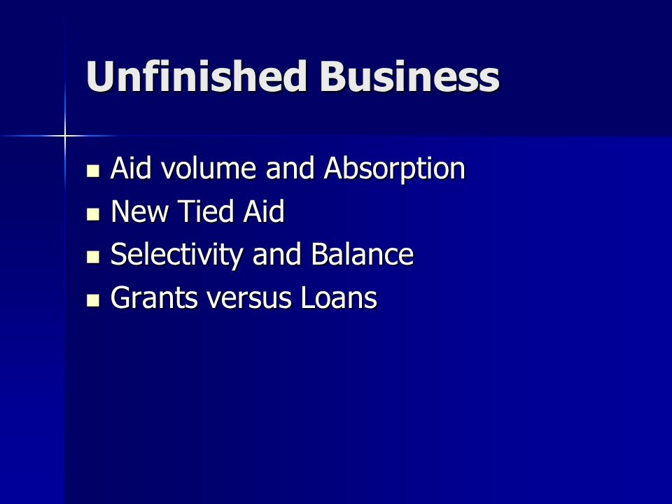Unfinished Business Aid volume and Absorption Aid volume and Absorption New Tied Aid New Tied Aid Selectivity and Balance Selectivity and Balance Grants versus Loans Grants versus Loans