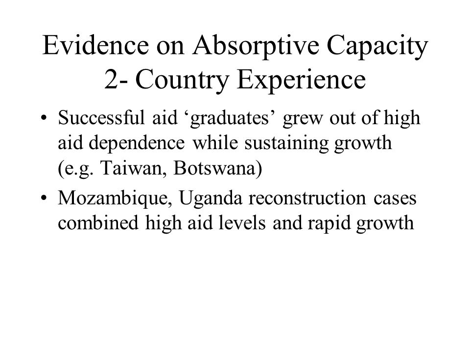 Evidence on Absorptive Capacity 2- Country Experience Successful aid graduates grew out of high aid dependence while sustaining growth (e.g.