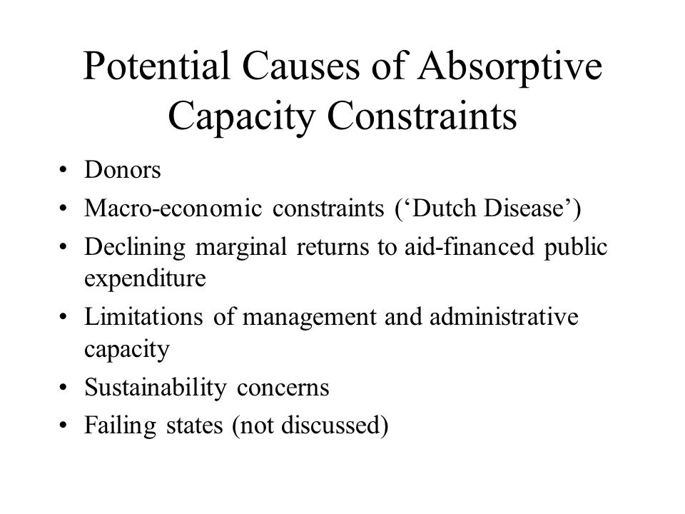 Potential Causes of Absorptive Capacity Constraints Donors Macro-economic constraints (Dutch Disease) Declining marginal returns to aid-financed public expenditure Limitations of management and administrative capacity Sustainability concerns Failing states (not discussed)