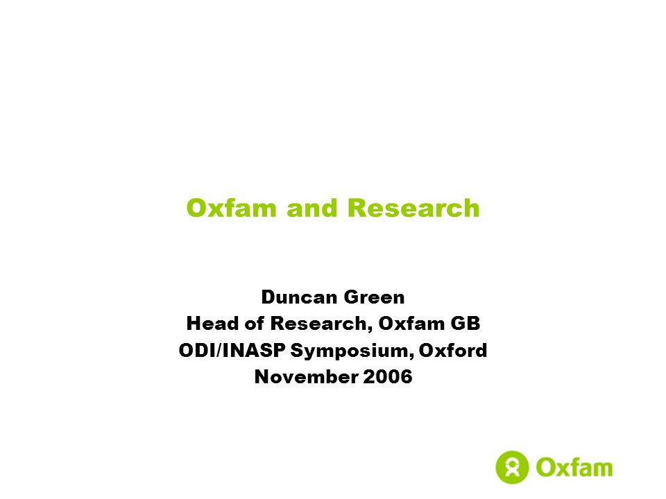 Duncan Green Head of Research, Oxfam GB ODI/INASP Symposium, Oxford November 2006 Oxfam and Research