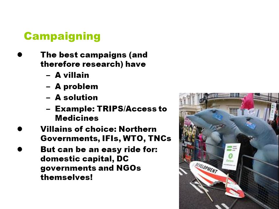 Campaigning The best campaigns (and therefore research) have –A villain –A problem –A solution –Example: TRIPS/Access to Medicines Villains of choice: Northern Governments, IFIs, WTO, TNCs But can be an easy ride for: domestic capital, DC governments and NGOs themselves!