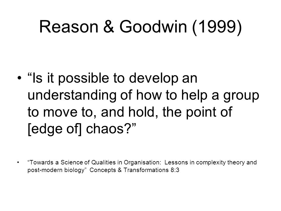 Reason & Goodwin (1999) Is it possible to develop an understanding of how to help a group to move to, and hold, the point of [edge of] chaos.