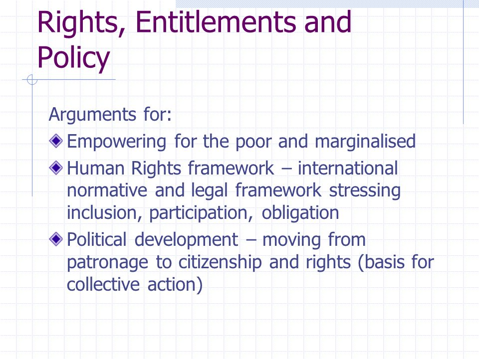 Rights, Entitlements and Policy Arguments for: Empowering for the poor and marginalised Human Rights framework – international normative and legal framework stressing inclusion, participation, obligation Political development – moving from patronage to citizenship and rights (basis for collective action)