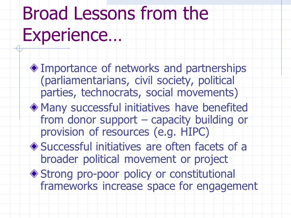 Broad Lessons from the Experience… Importance of networks and partnerships (parliamentarians, civil society, political parties, technocrats, social movements) Many successful initiatives have benefited from donor support – capacity building or provision of resources (e.g.
