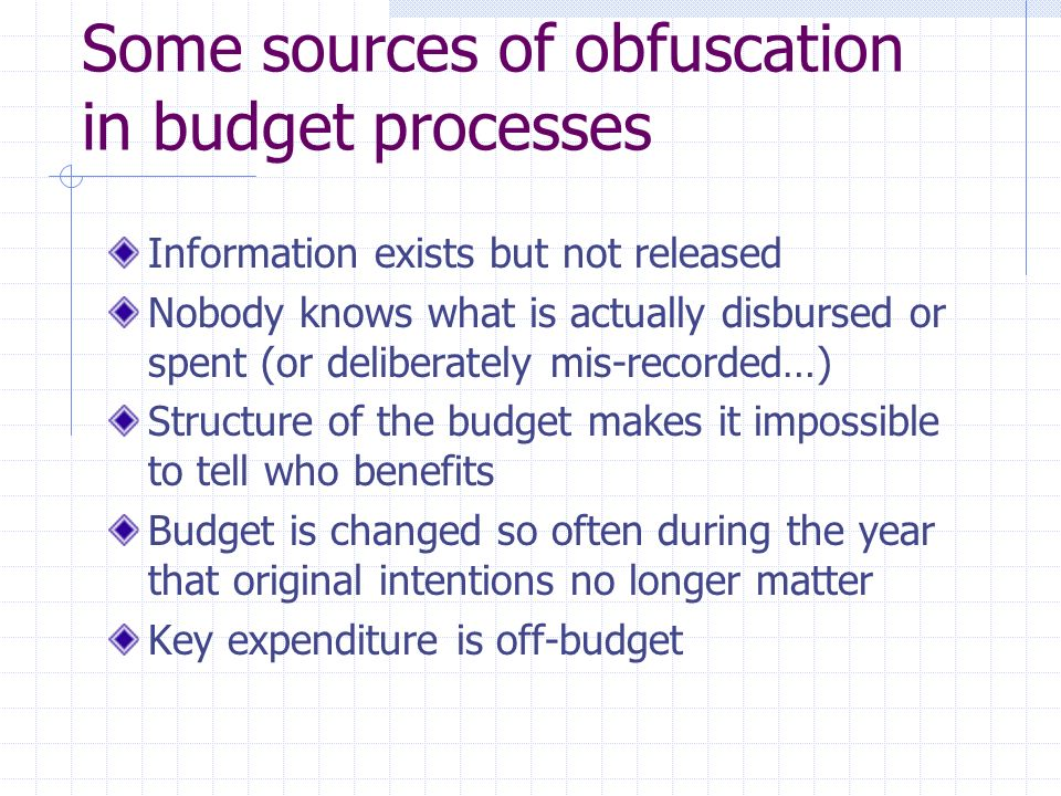 Some sources of obfuscation in budget processes Information exists but not released Nobody knows what is actually disbursed or spent (or deliberately mis-recorded…) Structure of the budget makes it impossible to tell who benefits Budget is changed so often during the year that original intentions no longer matter Key expenditure is off-budget