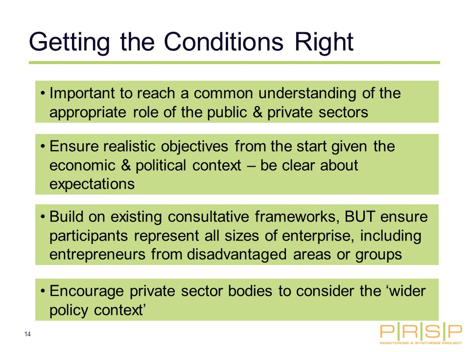 14 Getting the Conditions Right Important to reach a common understanding of the appropriate role of the public & private sectors Ensure realistic objectives from the start given the economic & political context – be clear about expectations Encourage private sector bodies to consider the wider policy context Build on existing consultative frameworks, BUT ensure participants represent all sizes of enterprise, including entrepreneurs from disadvantaged areas or groups