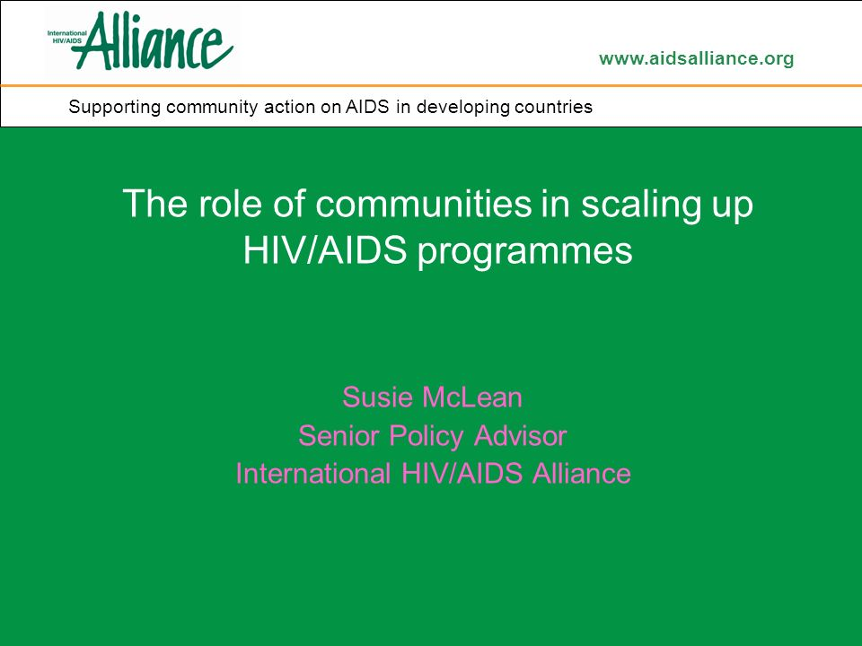 www.aidsalliance.org Supporting community action on AIDS in developing countries The role of communities in scaling up HIV/AIDS programmes Susie McLean Senior Policy Advisor International HIV/AIDS Alliance Supporting community action on AIDS in developing countries