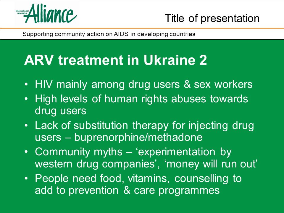 Title of presentation Supporting community action on AIDS in developing countries ARV treatment in Ukraine 2 HIV mainly among drug users & sex workers High levels of human rights abuses towards drug users Lack of substitution therapy for injecting drug users – buprenorphine/methadone Community myths – experimentation by western drug companies, money will run out People need food, vitamins, counselling to add to prevention & care programmes