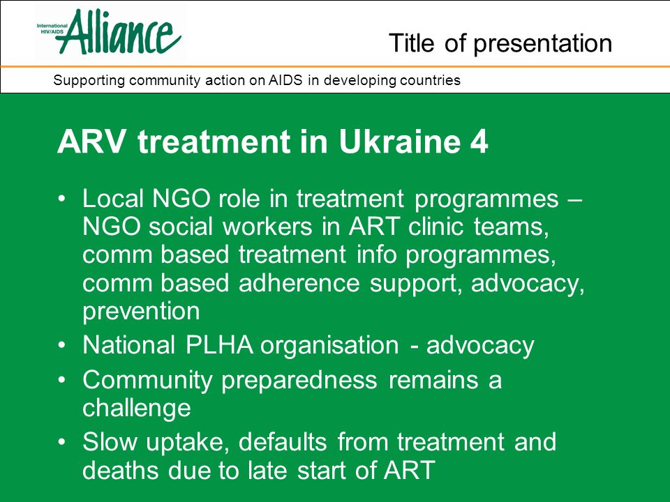 Title of presentation Supporting community action on AIDS in developing countries ARV treatment in Ukraine 4 Local NGO role in treatment programmes – NGO social workers in ART clinic teams, comm based treatment info programmes, comm based adherence support, advocacy, prevention National PLHA organisation - advocacy Community preparedness remains a challenge Slow uptake, defaults from treatment and deaths due to late start of ART