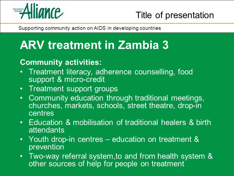 Title of presentation Supporting community action on AIDS in developing countries ARV treatment in Zambia 3 Community activities: Treatment literacy, adherence counselling, food support & micro-credit Treatment support groups Community education through traditional meetings, churches, markets, schools, street theatre, drop-in centres Education & mobilisation of traditional healers & birth attendants Youth drop-in centres – education on treatment & prevention Two-way referral system,to and from health system & other sources of help for people on treatment