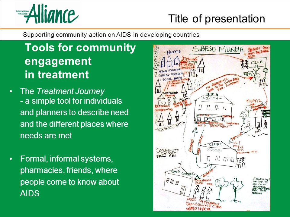 Title of presentation Supporting community action on AIDS in developing countries Tools for community engagement in treatment The Treatment Journey - a simple tool for individuals and planners to describe need and the different places where needs are met Formal, informal systems, pharmacies, friends, where people come to know about AIDS
