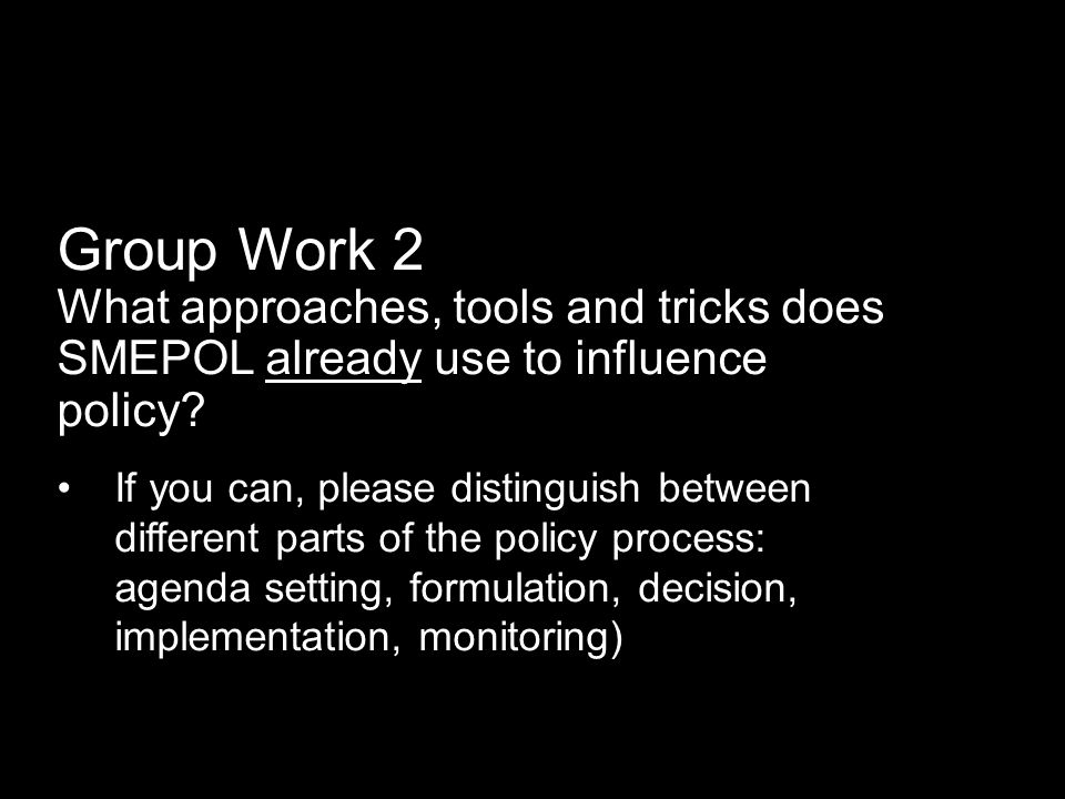 Group Work 2 What approaches, tools and tricks does SMEPOL already use to influence policy? If you can, please distinguish between different parts of