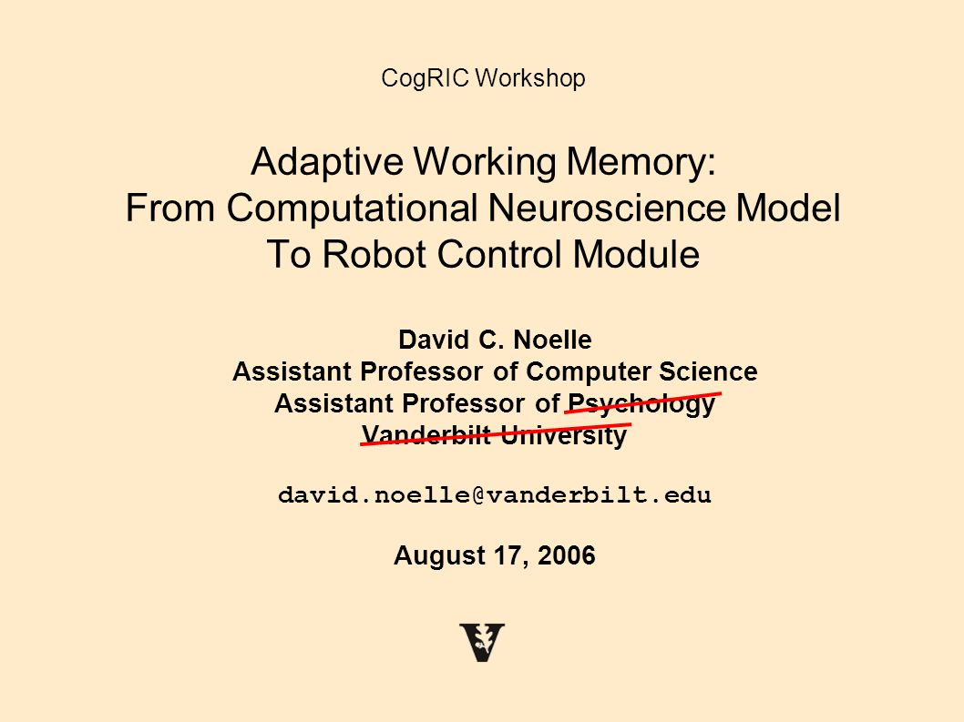 CogRIC Workshop Adaptive Working Memory: From Computational Neuroscience Model To Robot Control Module David C. Noelle Assistant Professor of Computer