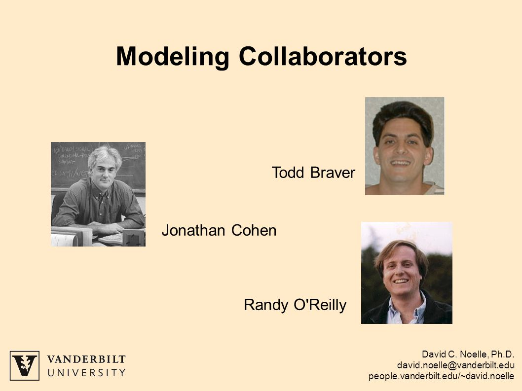 David C. Noelle, Ph.D. david.noelle@vanderbilt.edu people.vanderbilt.edu/~david.noelle Modeling Collaborators Todd Braver Jonathan Cohen Randy O'Reill