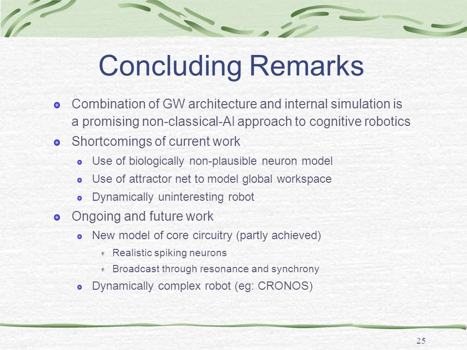 25 Concluding Remarks Combination of GW architecture and internal simulation is a promising non-classical-AI approach to cognitive robotics Shortcomin