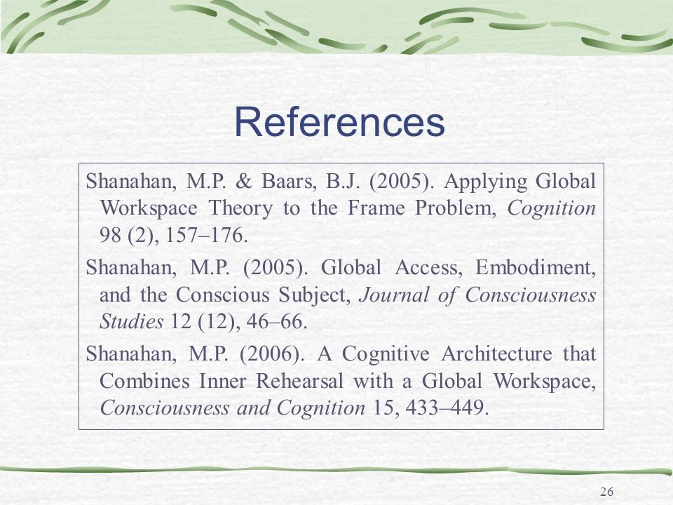 26 References Shanahan, M.P. & Baars, B.J. (2005). Applying Global Workspace Theory to the Frame Problem, Cognition 98 (2), 157–176. Shanahan, M.P. (2