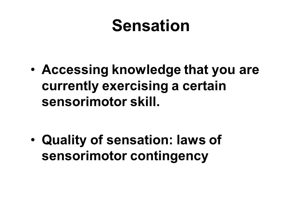 Sensation Accessing knowledge that you are currently exercising a certain sensorimotor skill.