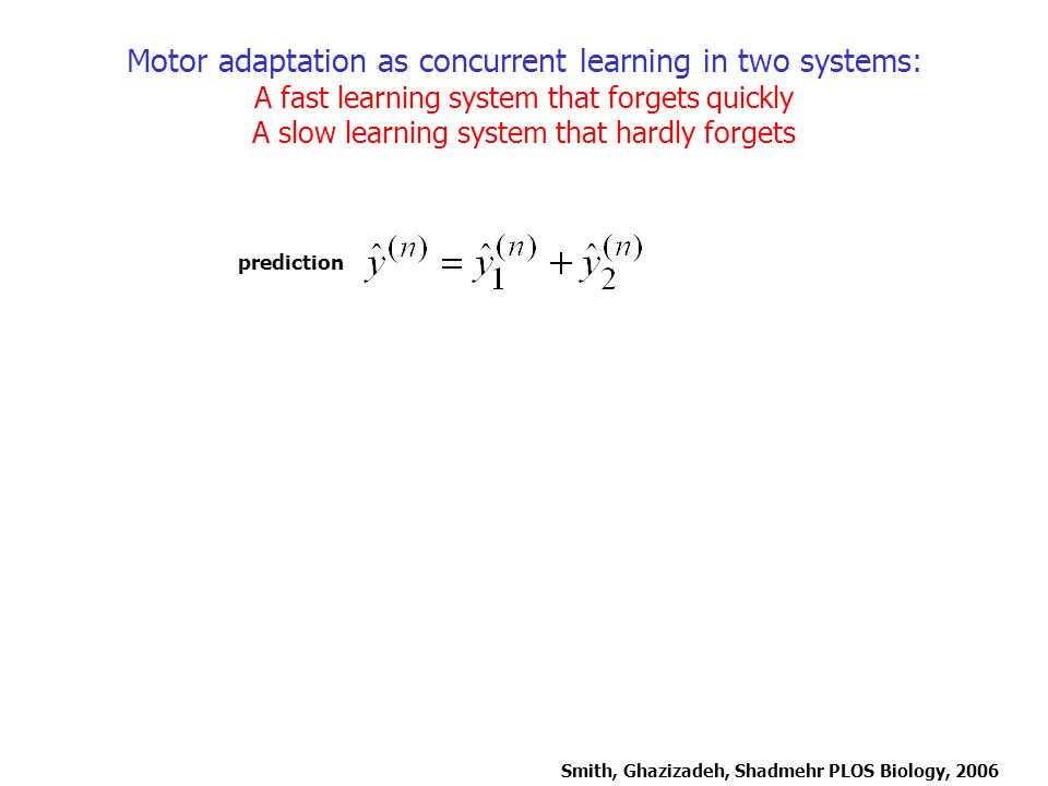 Motor adaptation as concurrent learning in two systems: A fast learning system that forgets quickly A slow learning system that hardly forgets Smith,