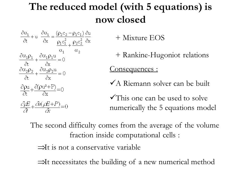 + Mixture EOS + Rankine-Hugoniot relations Consequences : A Riemann solver can be built This one can be used to solve numerically the 5 equations model The second difficulty comes from the average of the volume fraction inside computational cells : It is not a conservative variable It necessitates the building of a new numerical method The reduced model (with 5 equations) is now closed