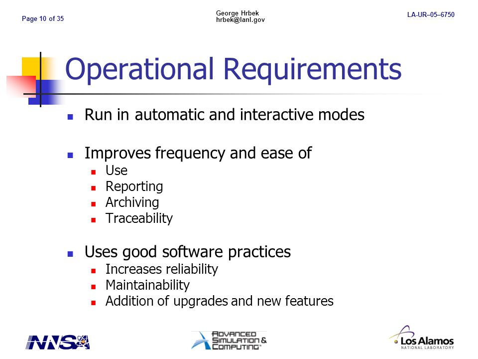 Page 10 of 35 George Hrbek hrbek@lanl.gov LA-UR–05–6750 Operational Requirements Run in automatic and interactive modes Improves frequency and ease of Use Reporting Archiving Traceability Uses good software practices Increases reliability Maintainability Addition of upgrades and new features