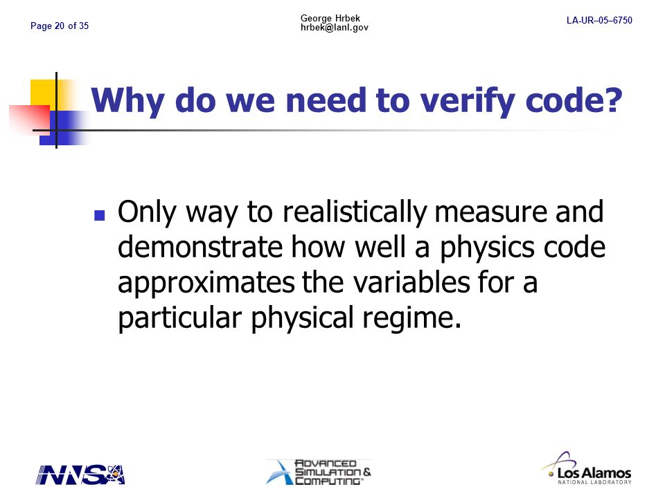 Page 20 of 35 George Hrbek hrbek@lanl.gov LA-UR–05–6750 Why do we need to verify code.