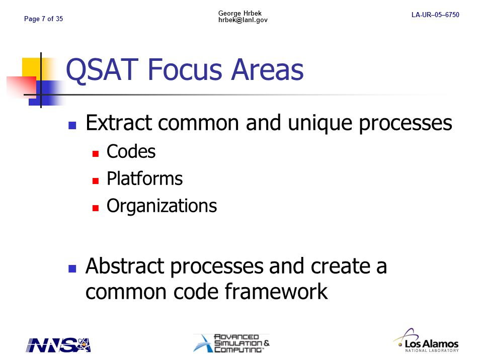 Page 7 of 35 George Hrbek hrbek@lanl.gov LA-UR–05–6750 QSAT Focus Areas Extract common and unique processes Codes Platforms Organizations Abstract processes and create a common code framework