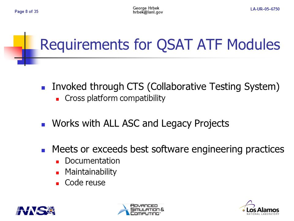 Page 9 of 35 George Hrbek hrbek@lanl.gov LA-UR–05–6750 Requirements for QSAT ATF Modules Requires uniform test problems and methods Uniform application of ATFs, coded exact analytics, and report generation software Standard template for adding new problems Increases functionality for ATF analyses and report generation