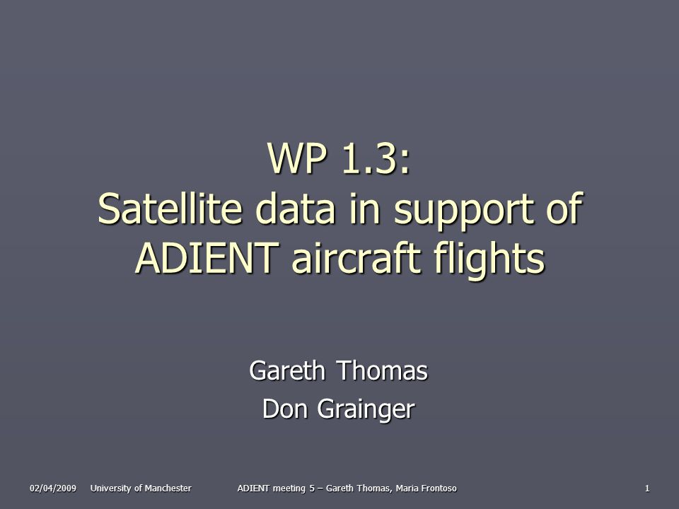 02/04/2009 University of Manchester ADIENT meeting 5 – Gareth Thomas, Maria Frontoso 1 WP 1.3: Satellite data in support of ADIENT aircraft flights Gareth Thomas Don Grainger