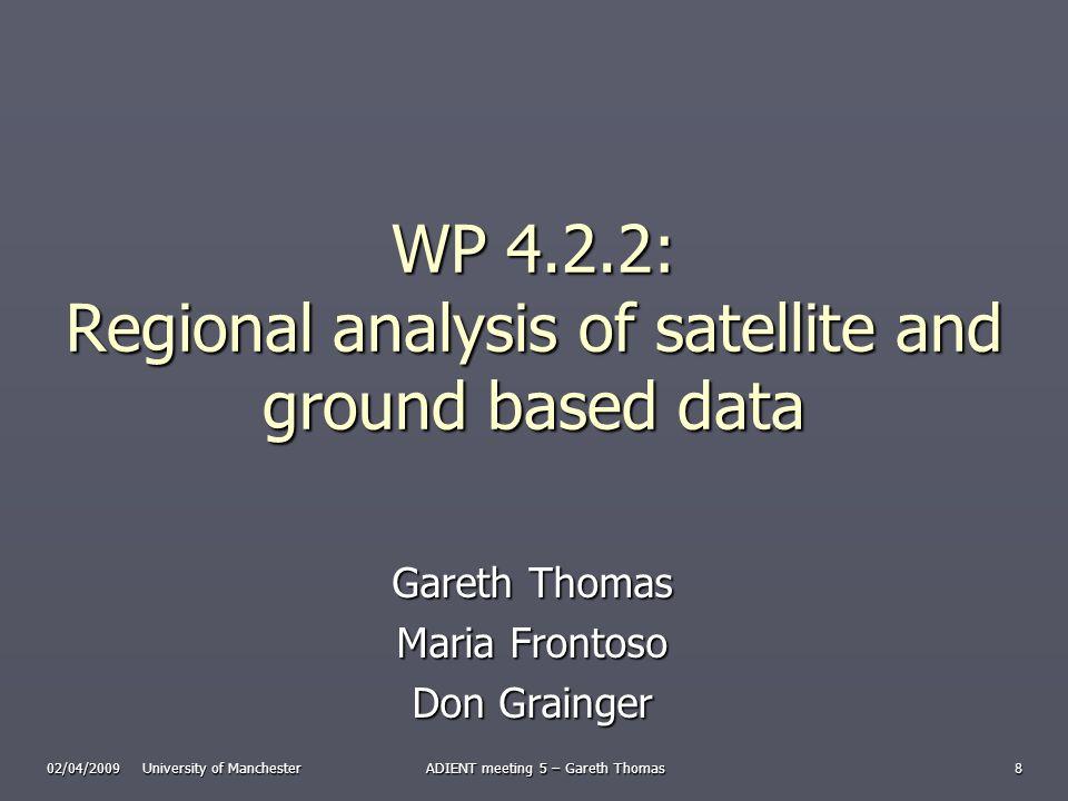 02/04/2009 University of Manchester ADIENT meeting 5 – Gareth Thomas 8 WP 4.2.2: Regional analysis of satellite and ground based data Gareth Thomas Maria Frontoso Don Grainger