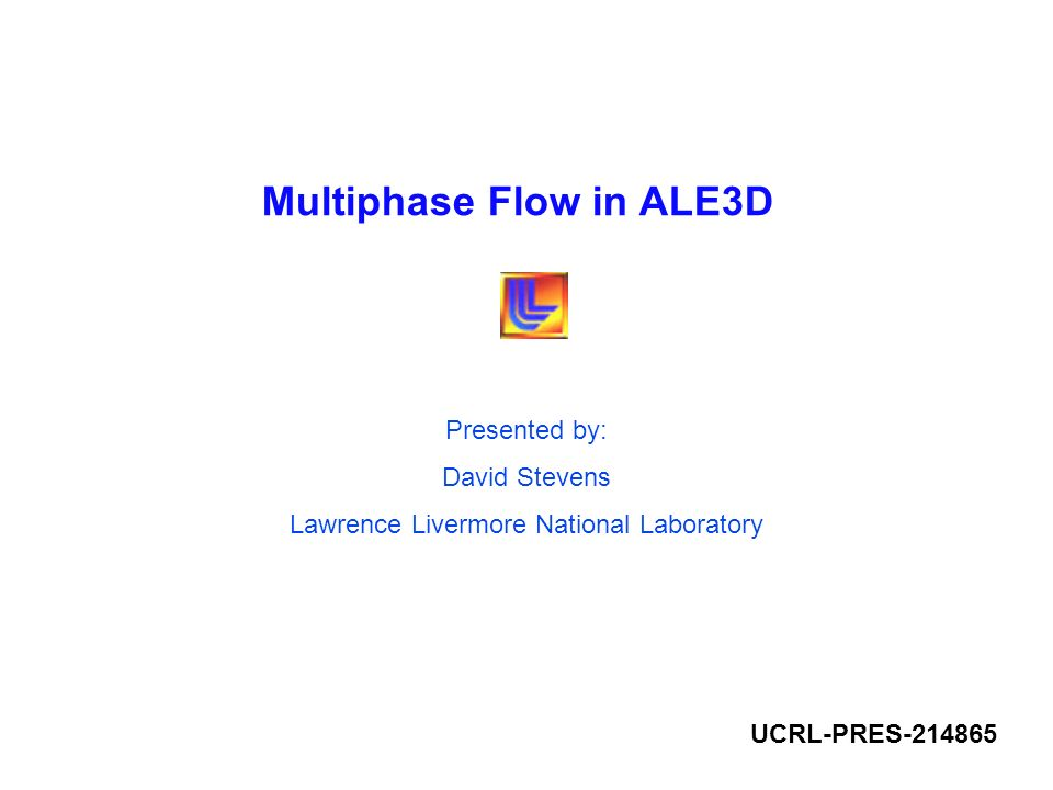 Multiphase Flow in ALE3D Presented by: David Stevens Lawrence Livermore National Laboratory UCRL-PRES-214865