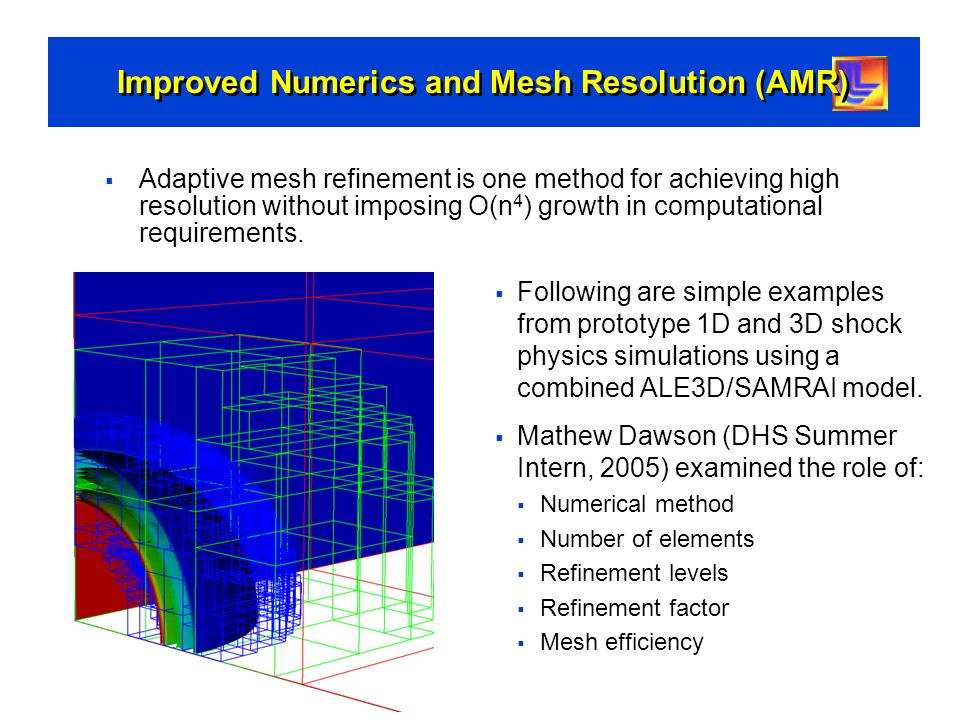 Improved Numerics and Mesh Resolution (AMR) Following are simple examples from prototype 1D and 3D shock physics simulations using a combined ALE3D/SA