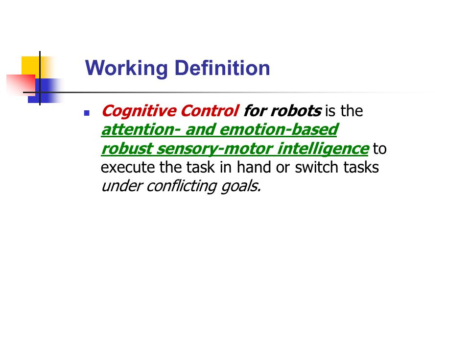 Working Definition Cognitive Control for robots is the attention- and emotion-based robust sensory-motor intelligence to execute the task in hand or s