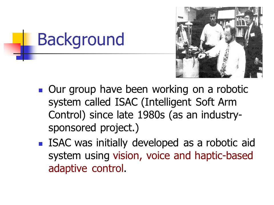 Background Our group have been working on a robotic system called ISAC (Intelligent Soft Arm Control) since late 1980s (as an industry- sponsored proj