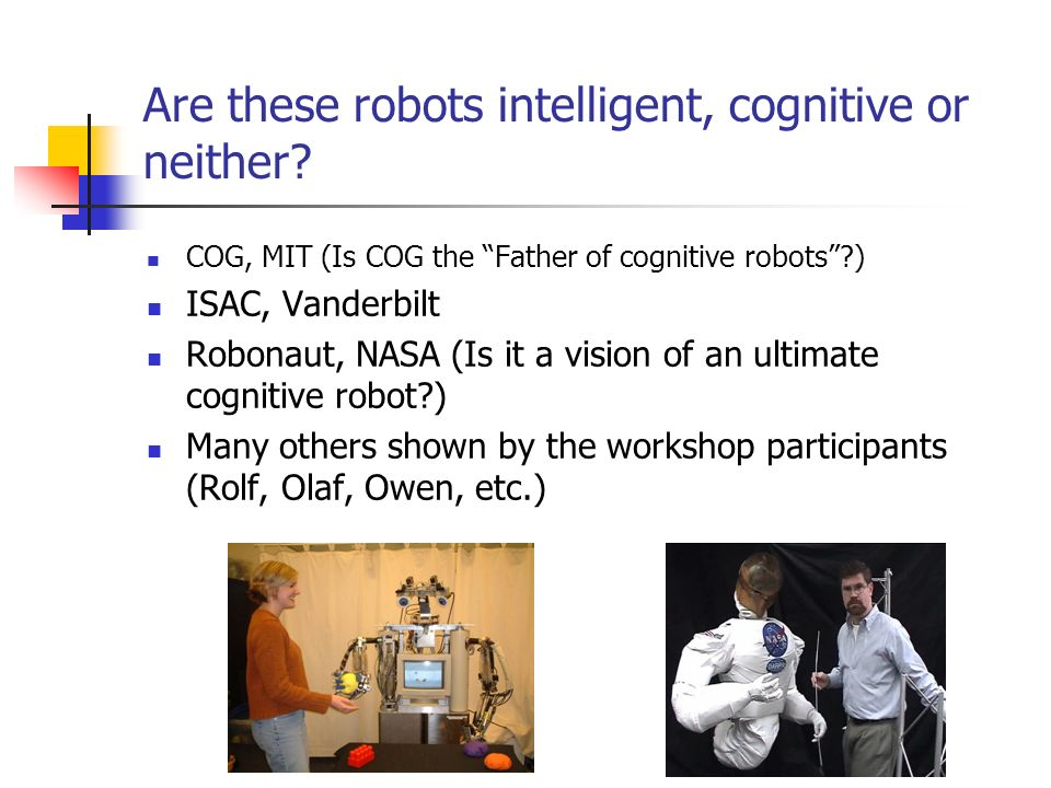 Are these robots intelligent, cognitive or neither? COG, MIT (Is COG the Father of cognitive robots?) ISAC, Vanderbilt Robonaut, NASA (Is it a vision