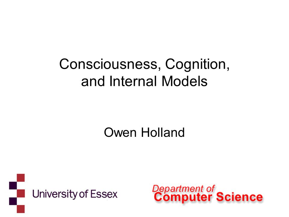 Consciousness, Cognition, and Internal Models Owen Holland