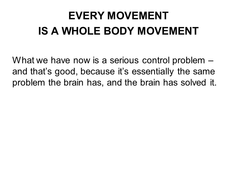 EVERY MOVEMENT IS A WHOLE BODY MOVEMENT What we have now is a serious control problem – and thats good, because its essentially the same problem the brain has, and the brain has solved it.