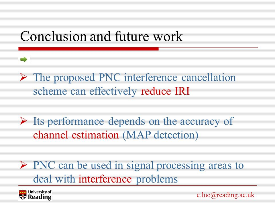 c.luo@reading.ac.uk Conclusion and future work The proposed PNC interference cancellation scheme can effectively reduce IRI Its performance depends on the accuracy of channel estimation (MAP detection) PNC can be used in signal processing areas to deal with interference problems