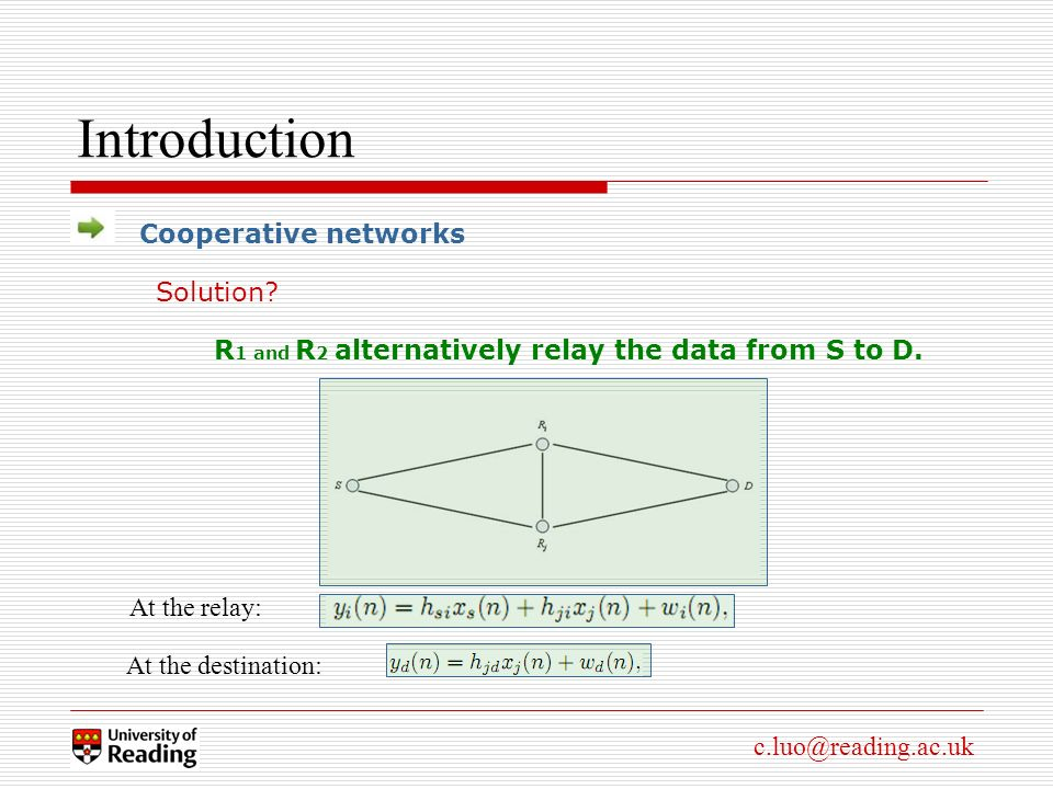 c.luo@reading.ac.uk Introduction Cooperative networks At the relay: At the destination: R 1 and R 2 alternatively relay the data from S to D.