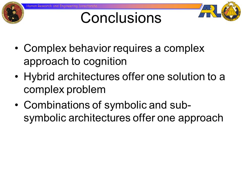 Conclusions Complex behavior requires a complex approach to cognition Hybrid architectures offer one solution to a complex problem Combinations of sym