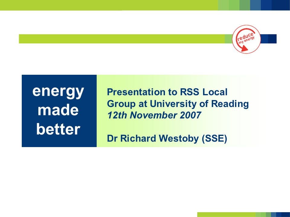 Presentation to RSS Local Group at University of Reading 12th November 2007 Dr Richard Westoby (SSE) energy made better